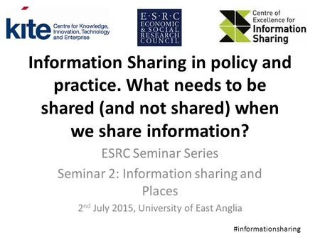 Information Sharing in policy and practice. What needs to be shared (and not shared) when we share information? ESRC Seminar Series Seminar 2: Information.