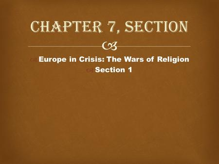   Europe in Crisis: The Wars of Religion  Section 1 Chapter 7, Section.