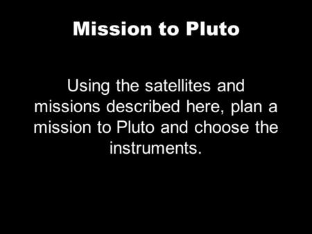 Mission to Pluto Using the satellites and missions described here, plan a mission to Pluto and choose the instruments.