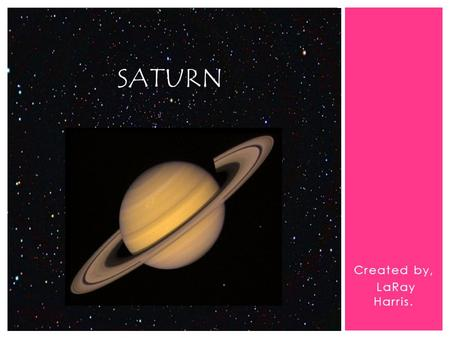 Created by, LaRay Harris. SATURN.  Basic Statistics.  Planet Facts.  Planet History.  Interesting Statements. INTRODUCTION.