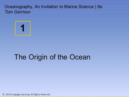 © 2016 Cengage Learning. All Rights Reserved. 1 Oceanography, An Invitation to Marine Science | 9e Tom Garrison The Origin of the Ocean.