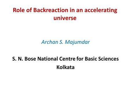 Role of Backreaction in an accelerating universe Archan S. Majumdar S. N. Bose National Centre for Basic Sciences Kolkata.