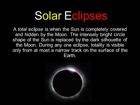 Solar Eclipses A total eclipse is when the Sun is completely covered and hidden by the Moon. The intensely bright circle shape of the Sun is replaced by.