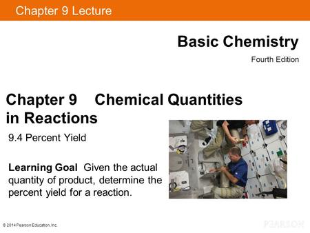 Chapter 9 Lecture Basic Chemistry Fourth Edition 9.4 Percent Yield Learning Goal Given the actual quantity of product, determine the percent yield for.