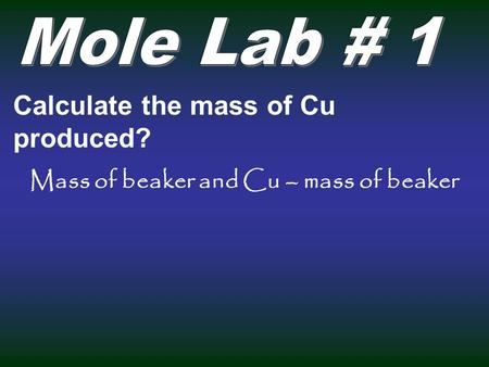 Calculate the mass of Cu produced? Mass of beaker and Cu – mass of beaker.