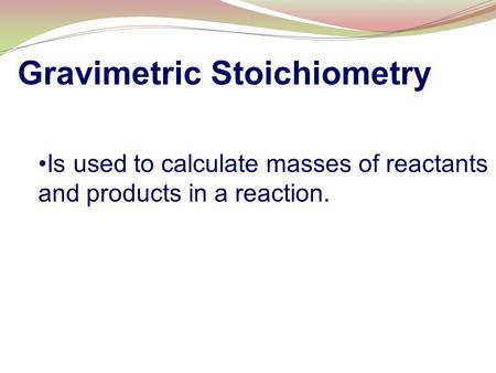 Gravimetric Stoichiometry Is used to calculate masses of reactants and products in a reaction.