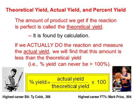 Theoretical Yield, Actual Yield, and Percent Yield The amount of product we get if the reaction is perfect is called the theoretical yield. -- It is found.