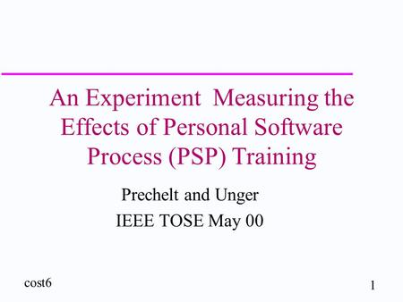 1 cost6 An Experiment Measuring the Effects of Personal Software Process (PSP) Training Prechelt and Unger IEEE TOSE May 00.