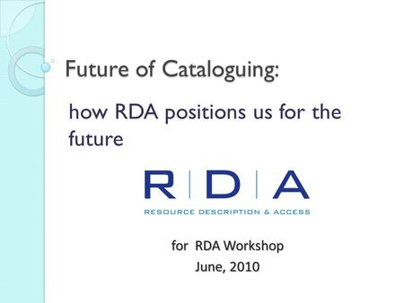 Future of Cataloguing: how RDA positions us for the future for RDA Workshop June, 2010.