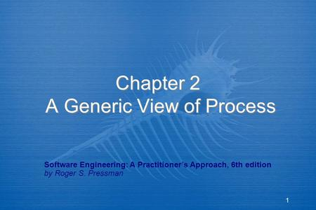 1 Chapter 2 A Generic View of Process Software Engineering: A Practitioner's Approach, 6th edition by Roger S. Pressman.