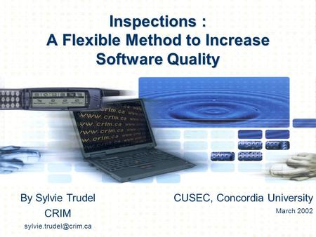 Inspections : A Flexible Method to Increase Software Quality By Sylvie Trudel CRIM CUSEC, Concordia University March 2002.