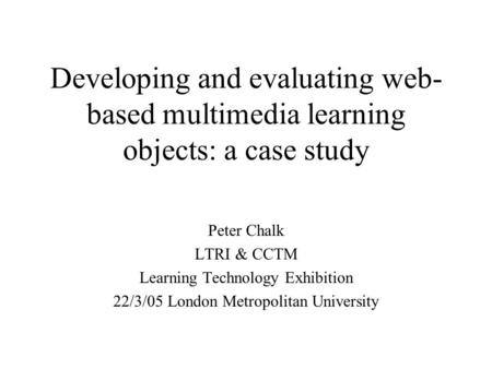 Developing and evaluating web- based multimedia learning objects: a case study Peter Chalk LTRI & CCTM Learning Technology Exhibition 22/3/05 London Metropolitan.