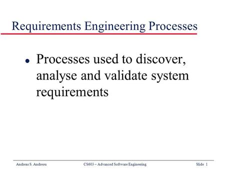 Andreas S. Andreou CS603 – Advanced Software Engineering Slide 1 Requirements Engineering Processes l Processes used to discover, analyse and validate.