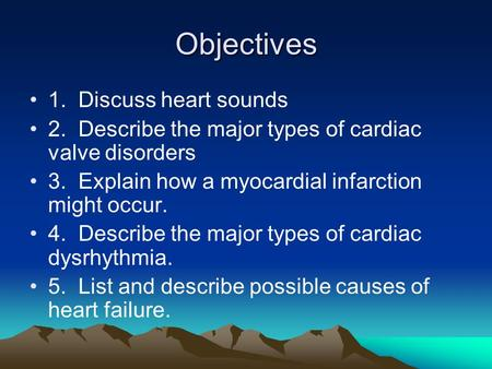Objectives 1. Discuss heart sounds 2. Describe the major types of cardiac valve disorders 3. Explain how a myocardial infarction might occur. 4. Describe.