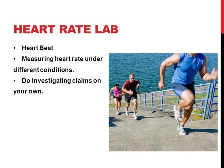 HEART RATE LAB Heart Beat Measuring heart rate under different conditions. Do Investigating claims on your own.