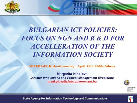 State Agency for Information Technology and Communications 1 BULGARIAN ICT POLICIES: FOCUS ON NGN AND R & D FOR ACCELLERATION OF THE INFORMATION SOCIETY.