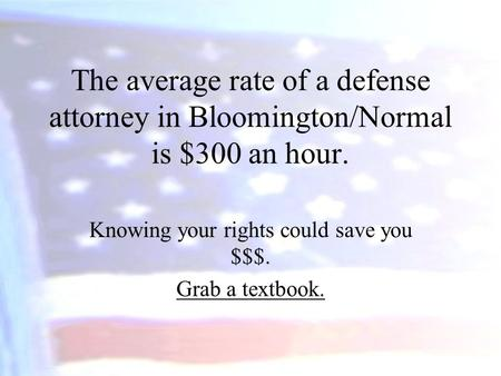 The average rate of a defense attorney in Bloomington/Normal is $300 an hour. Knowing your rights could save you $$$. Grab a textbook.