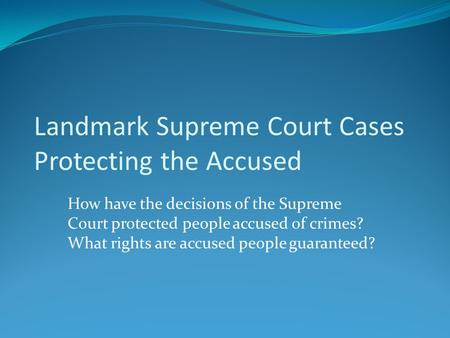 How have the decisions of the Supreme Court protected people accused of crimes? What rights are accused people guaranteed? Landmark Supreme Court Cases.