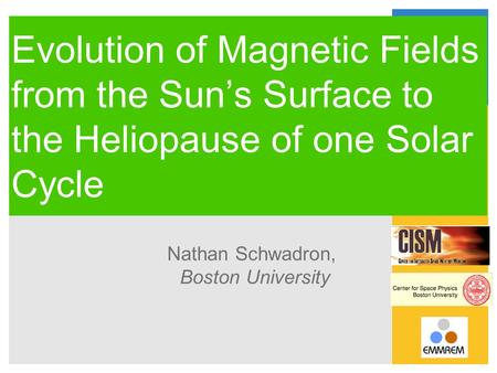 Evolution of Magnetic Fields from the Sun's Surface to the Heliopause of one Solar Cycle Nathan Schwadron, Boston University.
