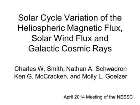 Solar Cycle Variation of the Heliospheric Magnetic Flux, Solar Wind Flux and Galactic Cosmic Rays Charles W. Smith, Nathan A. Schwadron Ken G. McCracken,
