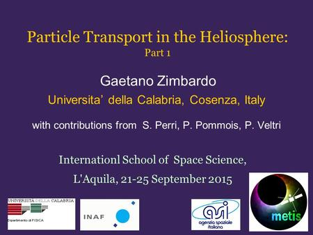 Particle Transport in the Heliosphere: Part 1 Gaetano Zimbardo Universita' della Calabria, Cosenza, Italy with contributions from S. Perri, P. Pommois,