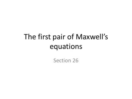 The first pair of Maxwell's equations Section 26.