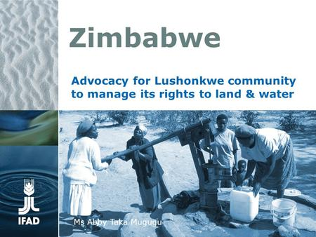 Zimbabwe Advocacy for Lushonkwe community to manage its rights to land & water Ms Abby Taka Mugugu.
