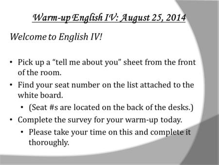"Warm-up English IV: August 25, 2014 Welcome to English IV! Pick up a ""tell me about you"" sheet from the front of the room. Find your seat number on the."