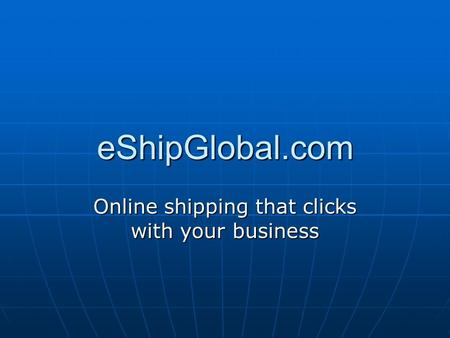 EShipGlobal.com Online shipping that clicks with your business.