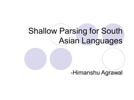 Shallow Parsing for South Asian Languages -Himanshu Agrawal.
