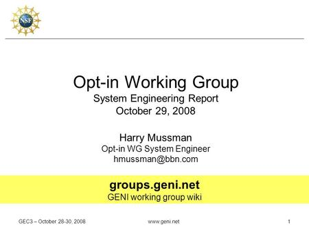 GEC3 – October 28-30, 2008www.geni.net1 Opt-in Working Group System Engineering Report October 29, 2008 Harry Mussman Opt-in WG System Engineer
