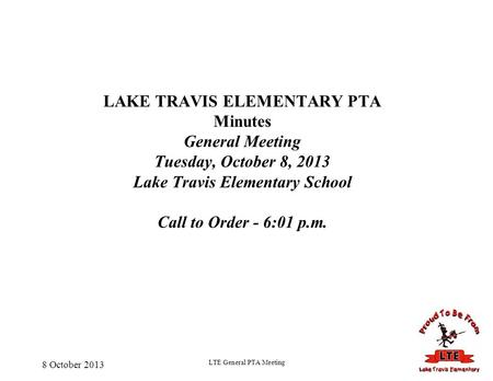 8 October 2013 LTE General PTA Meeting LAKE TRAVIS ELEMENTARY PTA Minutes General Meeting Tuesday, October 8, 2013 Lake Travis Elementary School Call to.