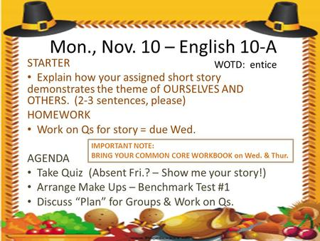 Mon., Nov. 10 – English 10-A WOTD: entice STARTER Explain how your assigned short story demonstrates the theme of OURSELVES AND OTHERS. (2-3 sentences,