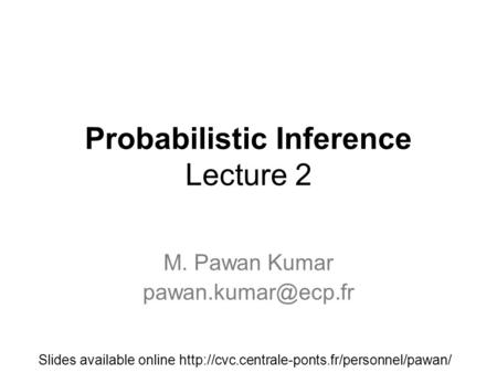 Probabilistic Inference Lecture 2 M. Pawan Kumar Slides available online