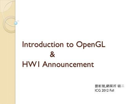 Introduction to OpenGL & HW1 Announcement 劉軒銘, 網媒所 碩二 ICG 2012 Fall.