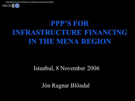 PPP'S FOR INFRASTRUCTURE FINANCING IN THE MENA REGION Istanbul, 8 November 2006 Jón Ragnar Blöndal.