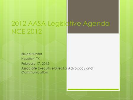 2012 AASA Legislative Agenda NCE 2012 Bruce Hunter Houston, TX February 17, 2012 Associate Executive Director Advocacy and Communication.