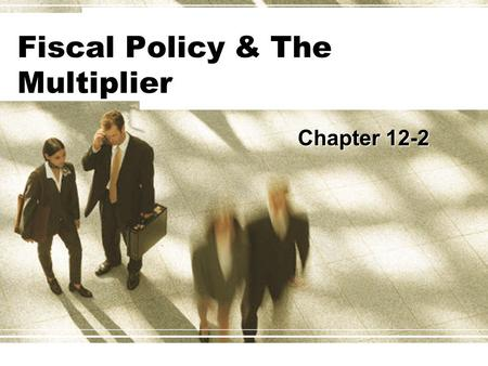 Fiscal Policy & The Multiplier Chapter 12-2. Fiscal policy & The Multiplier  Fiscal policy has a multiplier effect on the economy.  Expansionary fiscal.