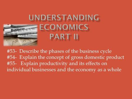 #53- Describe the phases of the business cycle #54- Explain the concept of gross domestic product #55- Explain productivity and its effects on individual.