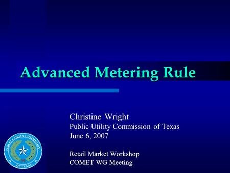 Advanced Metering Rule Christine Wright Public Utility Commission of Texas June 6, 2007 Retail Market Workshop COMET WG Meeting.