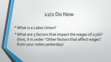 "12/2 Do Now What is a Labor Union? What are 5 factors that impact the wages of a job? (hint, it is under ""Other factors that affect wages"" from your notes."
