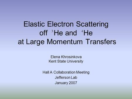 Elastic Electron Scattering off He and He at Large Momentum Transfers Elena Khrosinkova Kent State University Hall A Collaboration Meeting Jefferson Lab.