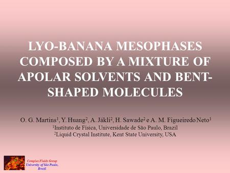 Complex Fluids Group University of São Paulo, Brazil LYO-BANANA MESOPHASES COMPOSED BY A MIXTURE OF APOLAR SOLVENTS AND BENT- SHAPED MOLECULES O. G. Martins.