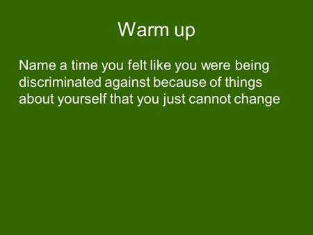 Warm up Name a time you felt like you were being discriminated against because of things about yourself that you just cannot change.