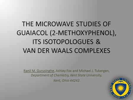 THE MICROWAVE STUDIES OF GUAIACOL (2-METHOXYPHENOL), ITS ISOTOPOLOGUES & VAN DER WAALS COMPLEXES Ranil M. Gurusinghe, Ashley Fox and Michael J. Tubergen,