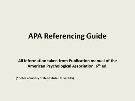 APA Referencing Guide All information taken from Publication manual of the American Psychological Association, 6 th ed. (*notes courtesy of Kent State.