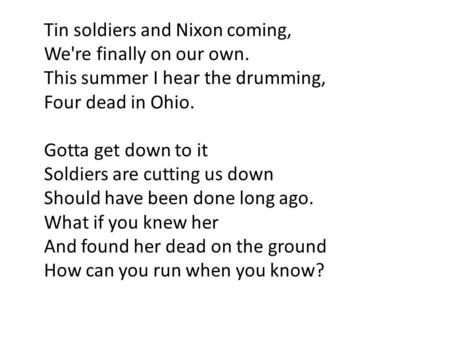 Tin soldiers and Nixon coming, We're finally on our own. This summer I hear the drumming, Four dead in Ohio. Gotta get down to it Soldiers are cutting.