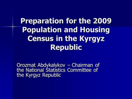 Preparation for the 2009 Population and Housing Census in the Kyrgyz Republic Orozmat Abdykalykov – Chairman of the National Statistics Committee of the.