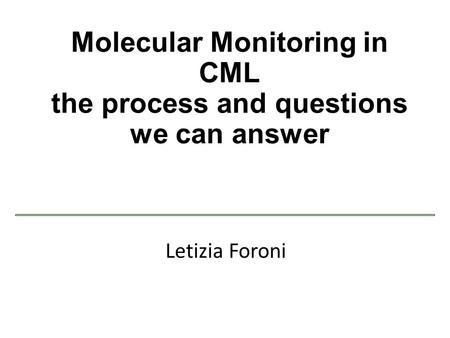 Molecular Monitoring in CML the process and questions we can answer Letizia Foroni.