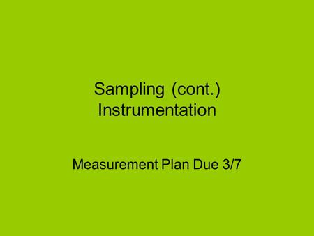 Sampling (cont.) Instrumentation Measurement Plan Due 3/7.
